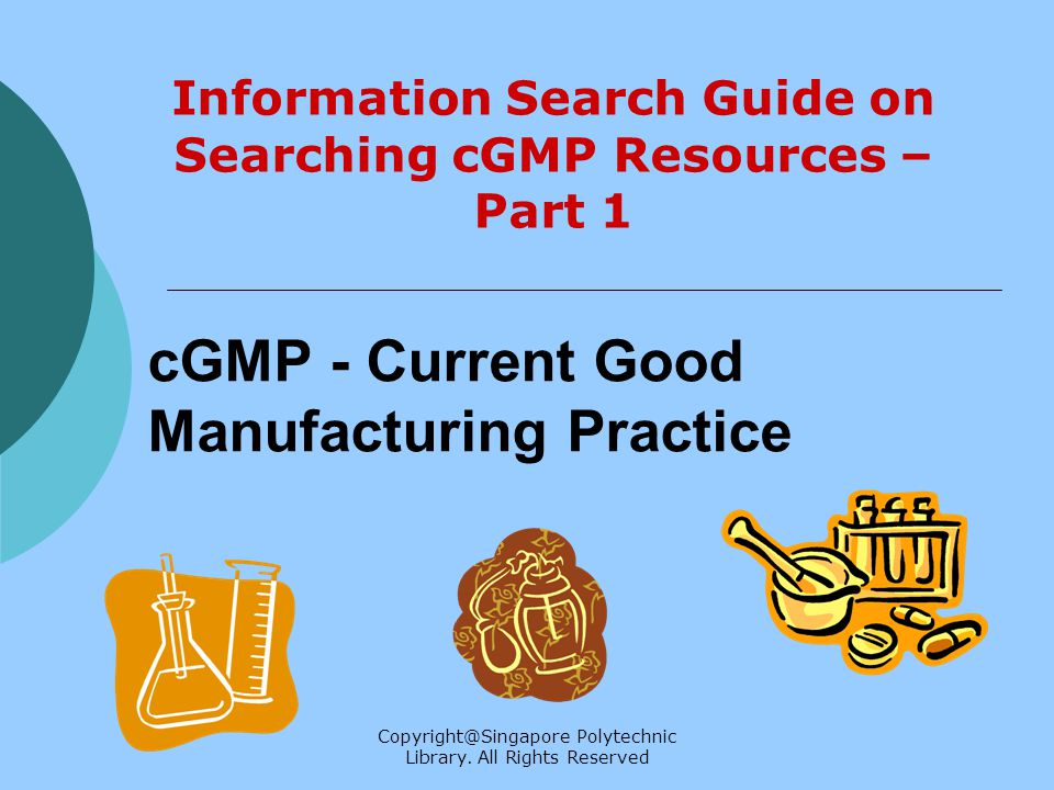 Copyright@Singapore Polytechnic Library. All Rights Reserved cGMP - Current Good Manufacturing Practice Information Search Guide on Searching cGMP Res