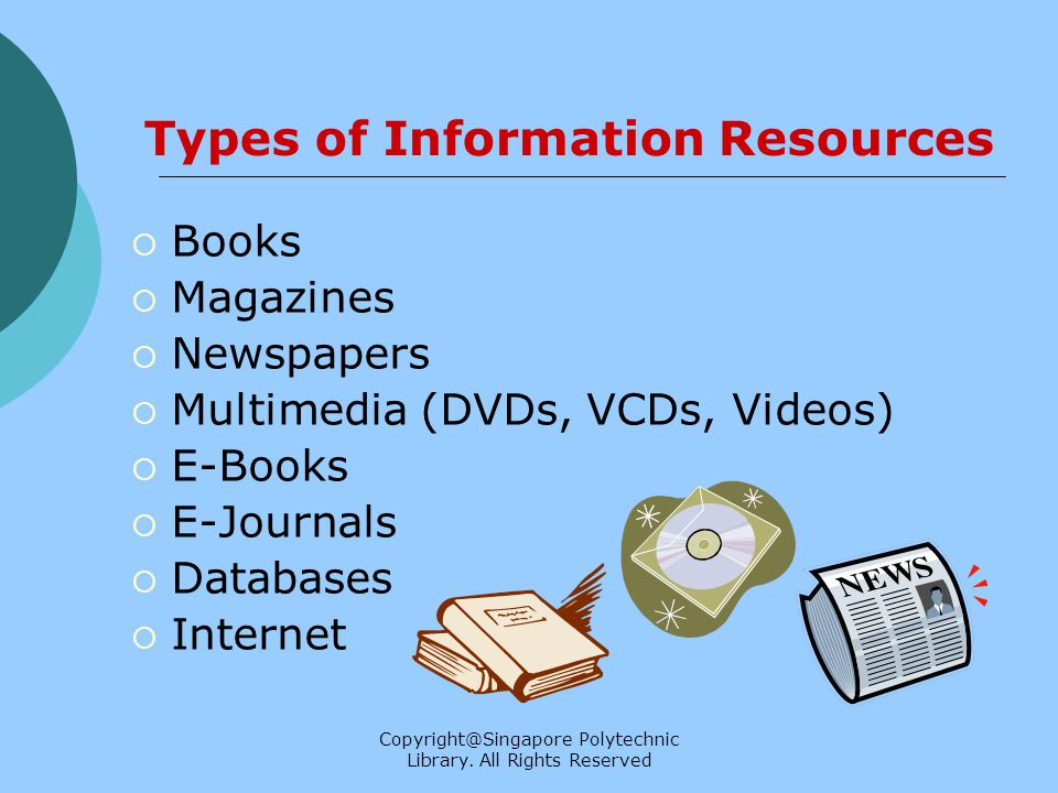 Copyright@Singapore Polytechnic Library. All Rights Reserved Types of Information Resources Books Magazines Newspapers Multimedia (DVDs, VCDs, Videos)