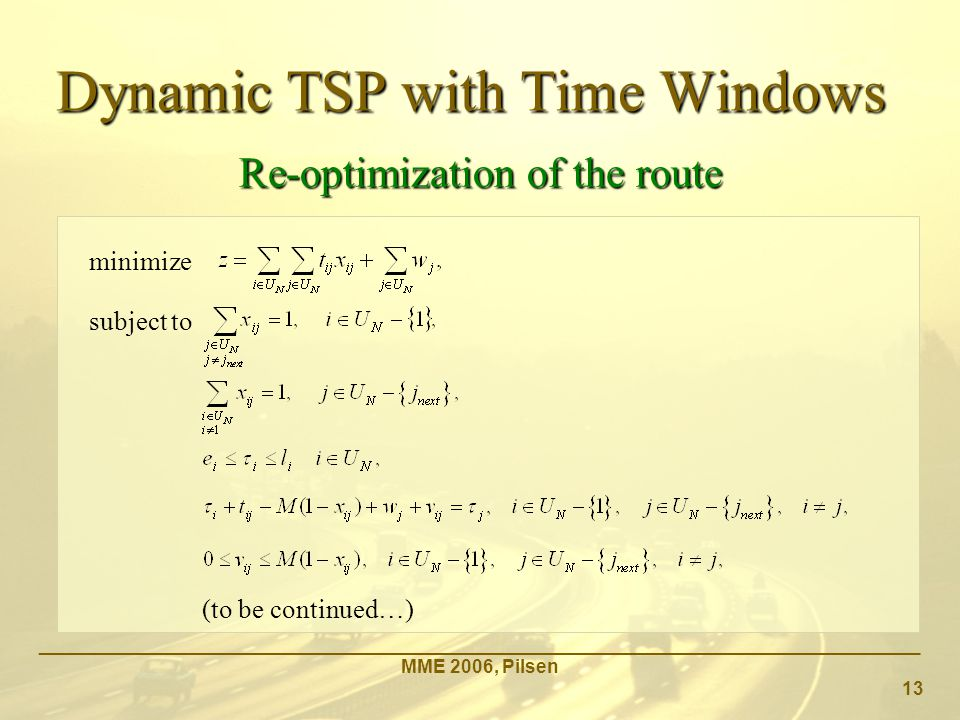_____________________________________________________________________________________ MME 2006, Pilsen 13 Re-optimization of the route minimize subject to Dynamic TSP with Time Windows (to be continued…)