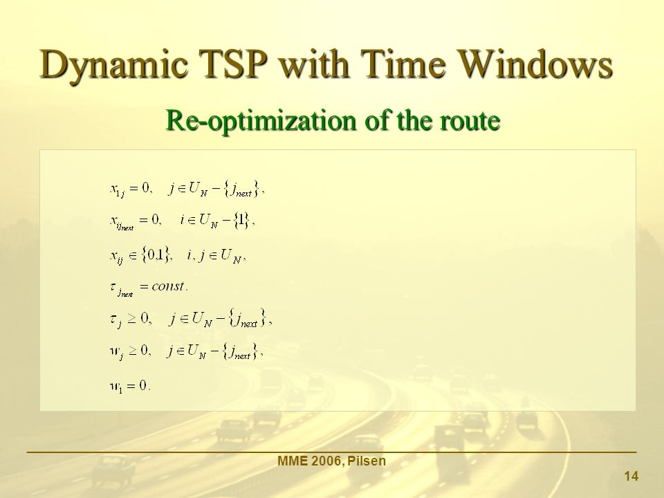 _____________________________________________________________________________________ MME 2006, Pilsen 14 Re-optimization of the route Dynamic TSP with Time Windows
