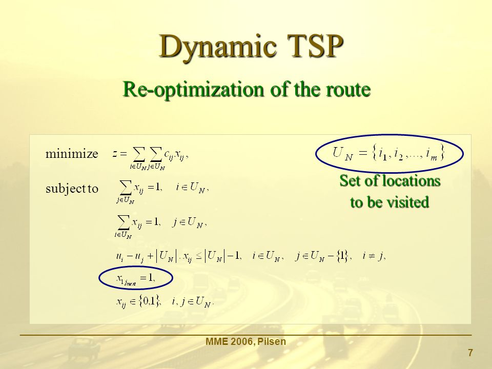 Dynamic TSP _____________________________________________________________________________________ MME 2006, Pilsen 7 Re-optimization of the route minimize subject to Set of locations to be visited