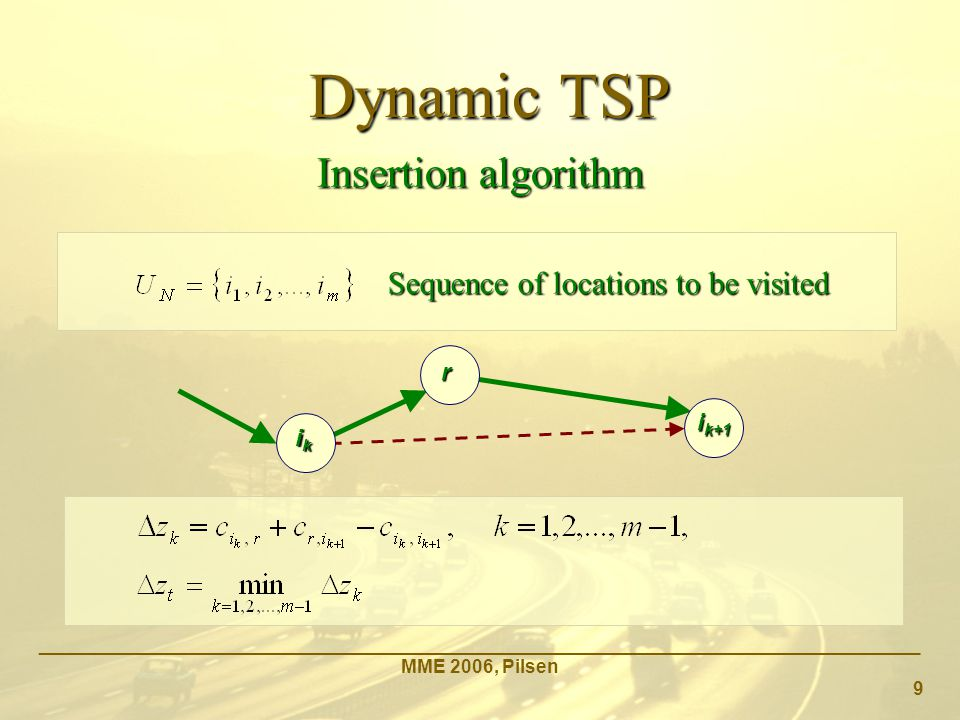 Dynamic TSP _____________________________________________________________________________________ MME 2006, Pilsen 9 Insertion algorithm Sequence of locations to be visited i k+1 ik ik ik ik r r r r