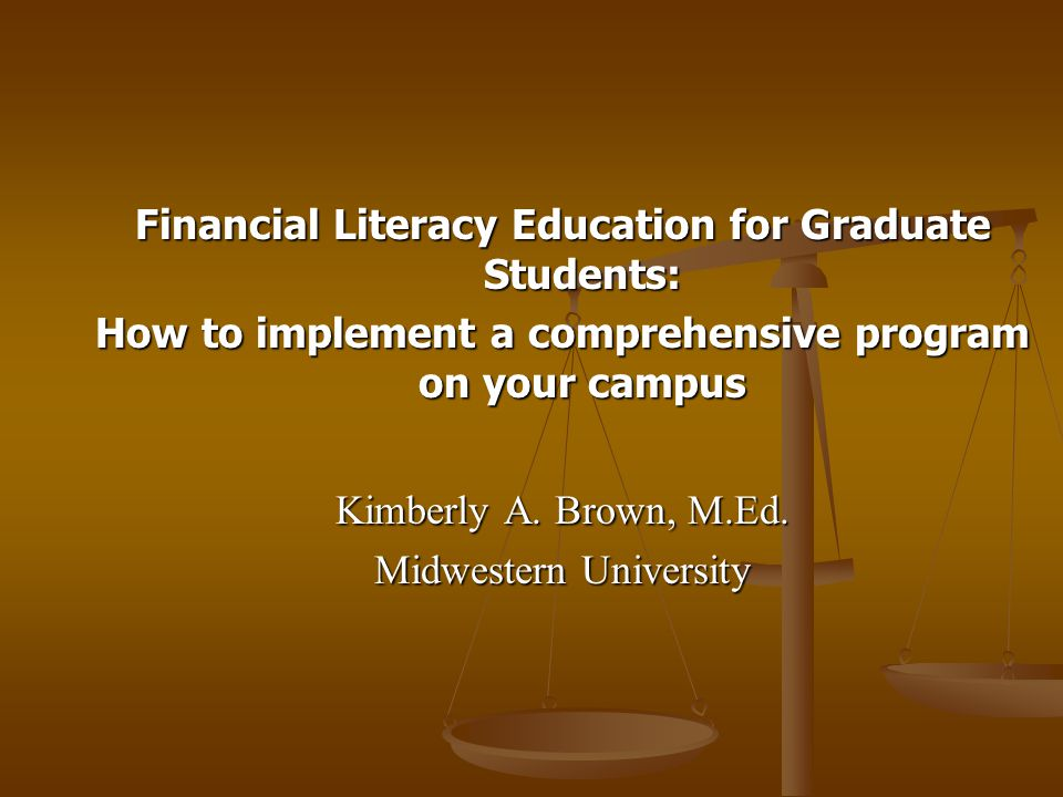Financial Literacy Education for Graduate Students: How to implement a comprehensive program on your campus Kimberly A.