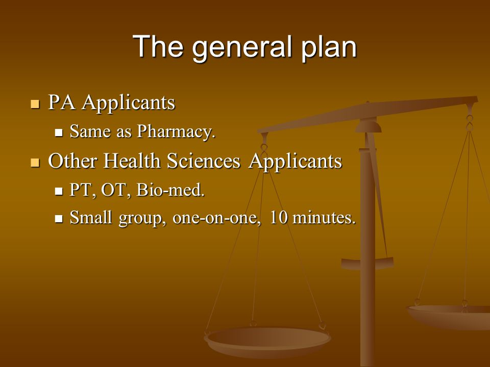 The general plan PA Applicants PA Applicants Same as Pharmacy. Same as Pharmacy. Other Health Sciences Applicants Other Health Sciences Applicants PT,