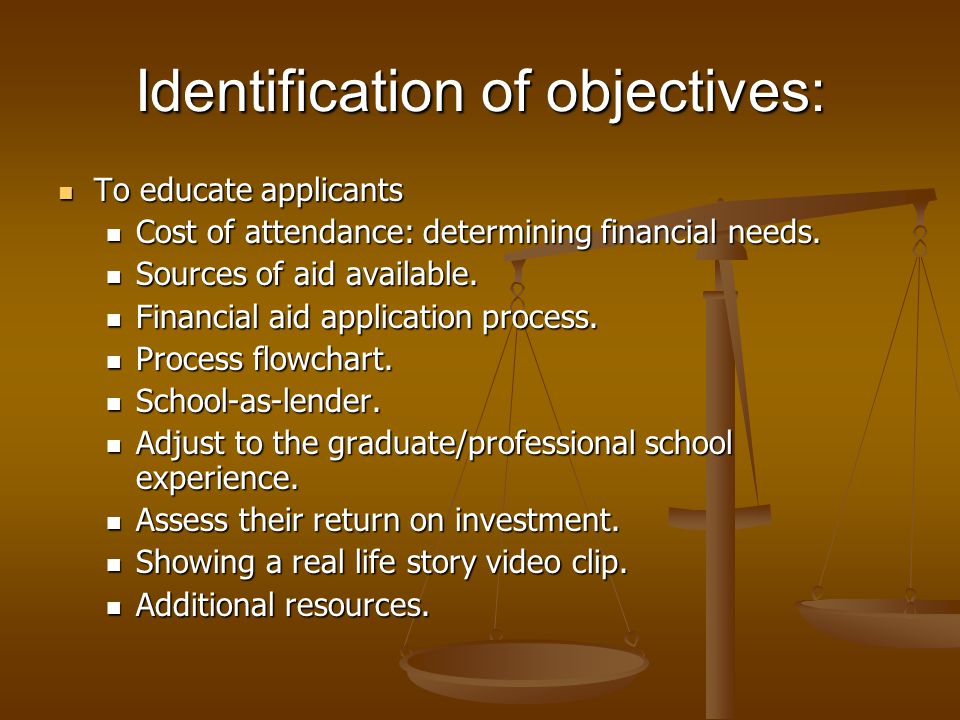 Identification of objectives: To educate applicants To educate applicants Cost of attendance: determining financial needs. Cost of attendance: determi