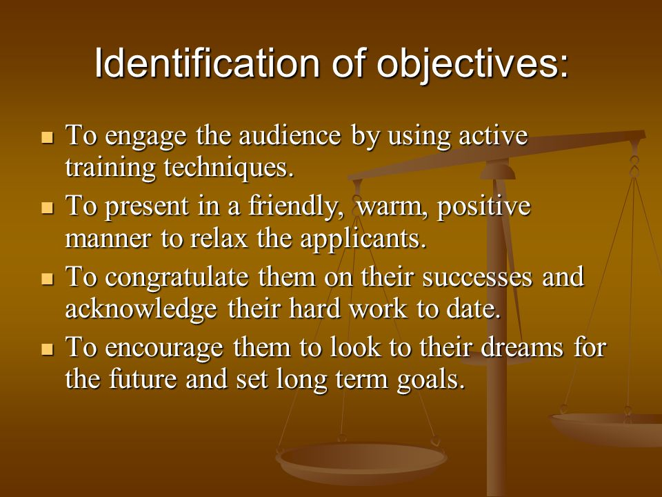 Identification of objectives: To engage the audience by using active training techniques. To engage the audience by using active training techniques.
