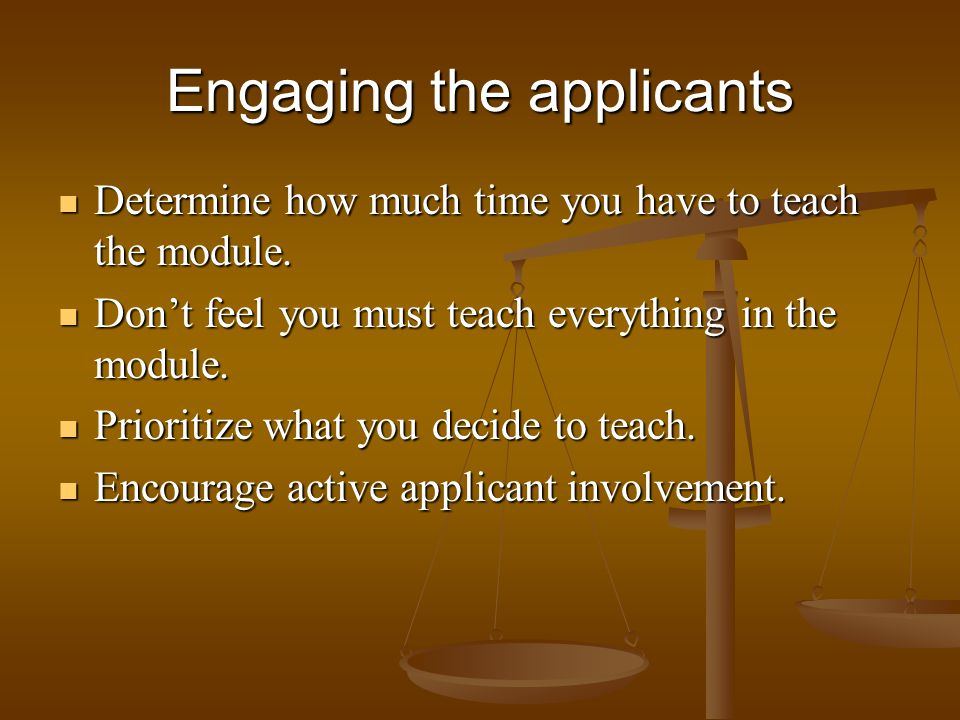 Engaging the applicants Determine how much time you have to teach the module. Determine how much time you have to teach the module. Dont feel you must