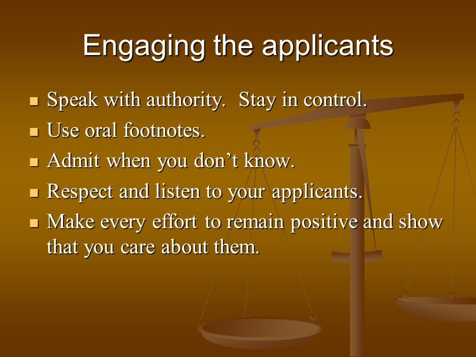 Engaging the applicants Speak with authority. Stay in control. Speak with authority. Stay in control. Use oral footnotes. Use oral footnotes. Admit wh