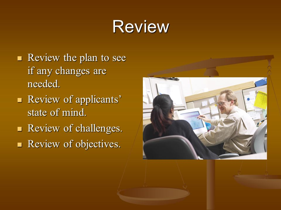 Review Review the plan to see if any changes are needed. Review the plan to see if any changes are needed. Review of applicants state of mind. Review