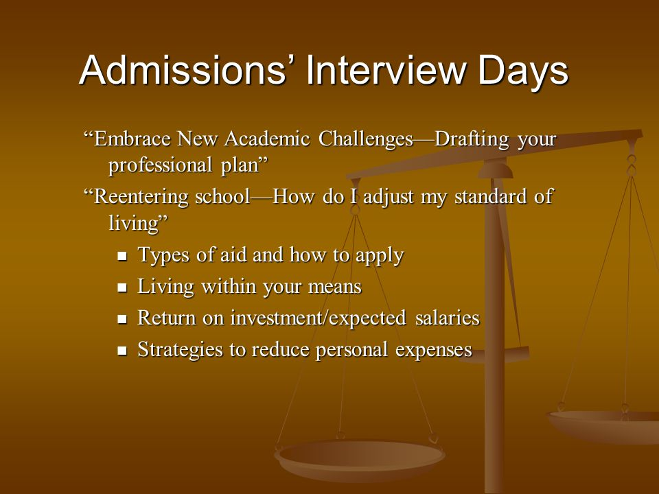 Embrace New Academic ChallengesDrafting your professional plan Reentering schoolHow do I adjust my standard of living Types of aid and how to apply Types of aid and how to apply Living within your means Living within your means Return on investment/expected salaries Return on investment/expected salaries Strategies to reduce personal expenses Strategies to reduce personal expenses Admissions Interview Days