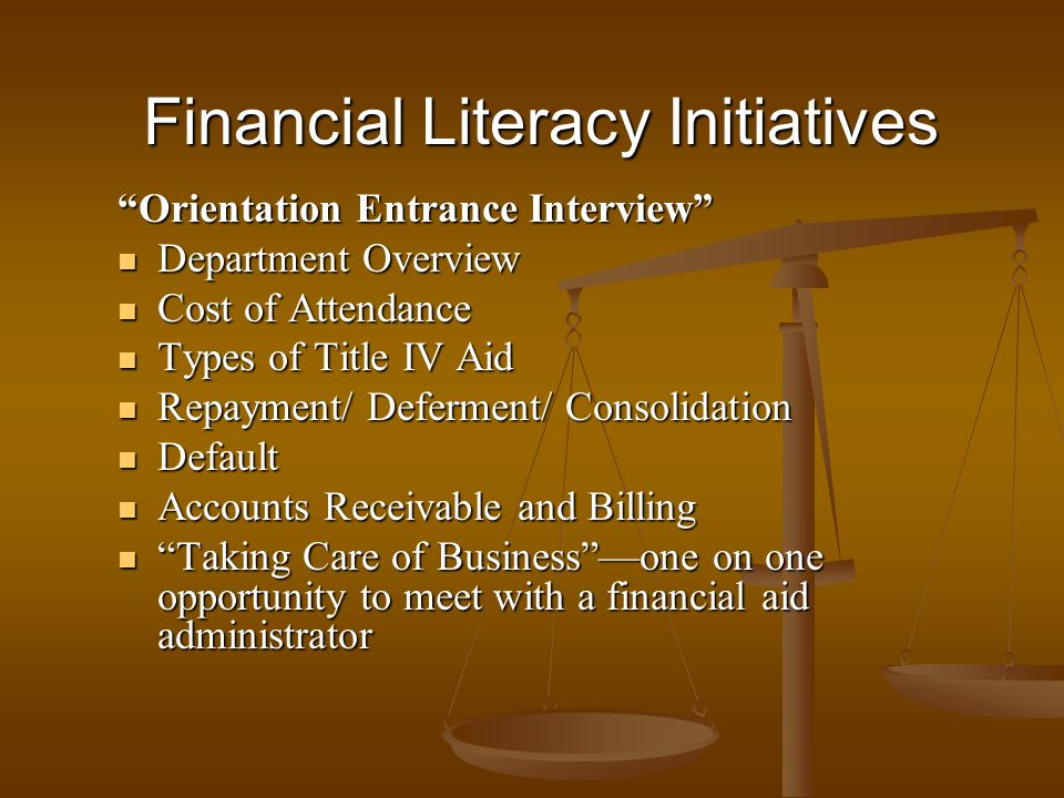 Financial Literacy Initiatives Orientation Entrance Interview Department Overview Department Overview Cost of Attendance Cost of Attendance Types of Title IV Aid Types of Title IV Aid Repayment/ Deferment/ Consolidation Repayment/ Deferment/ Consolidation Default Default Accounts Receivable and Billing Accounts Receivable and Billing Taking Care of Businessone on one opportunity to meet with a financial aid administrator Taking Care of Businessone on one opportunity to meet with a financial aid administrator