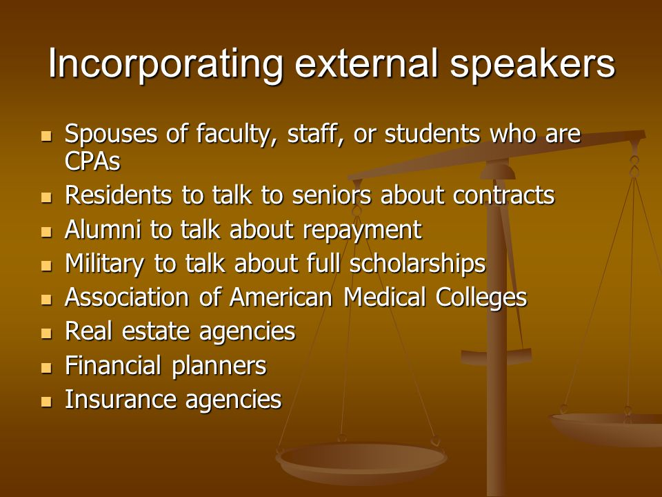 Incorporating external speakers Spouses of faculty, staff, or students who are CPAs Spouses of faculty, staff, or students who are CPAs Residents to talk to seniors about contracts Residents to talk to seniors about contracts Alumni to talk about repayment Alumni to talk about repayment Military to talk about full scholarships Military to talk about full scholarships Association of American Medical Colleges Association of American Medical Colleges Real estate agencies Real estate agencies Financial planners Financial planners Insurance agencies Insurance agencies