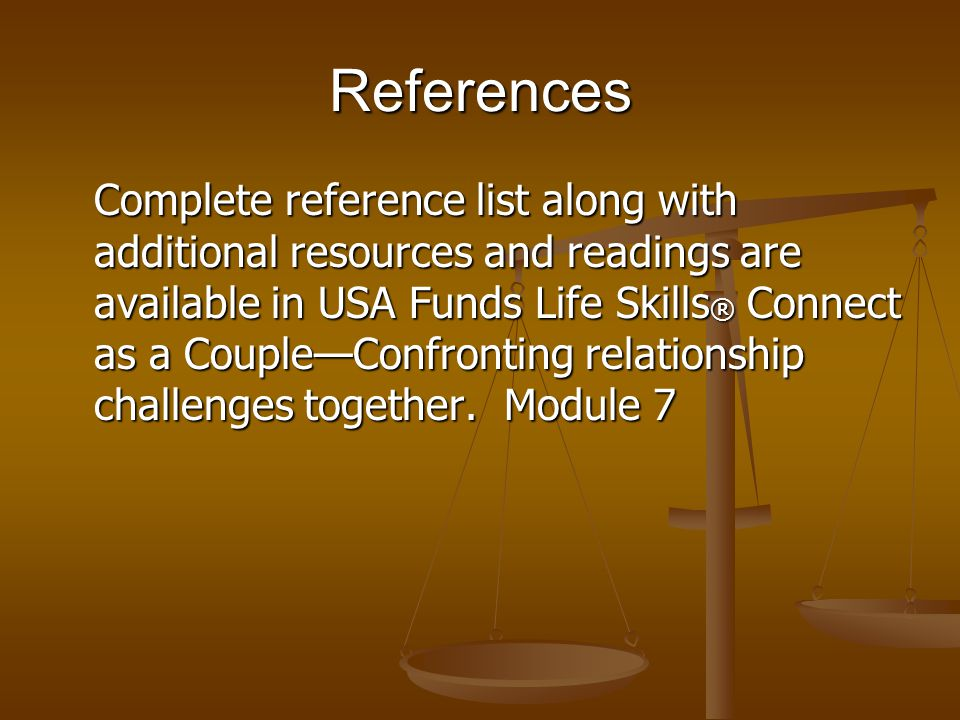 References Complete reference list along with additional resources and readings are available in USA Funds Life Skills ® Connect as a CoupleConfronting relationship challenges together.