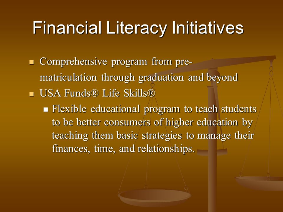 Comprehensive program from pre- Comprehensive program from pre- matriculation through graduation and beyond matriculation through graduation and beyond USA Funds® Life Skills® USA Funds® Life Skills® Flexible educational program to teach students to be better consumers of higher education by teaching them basic strategies to manage their finances, time, and relationships.