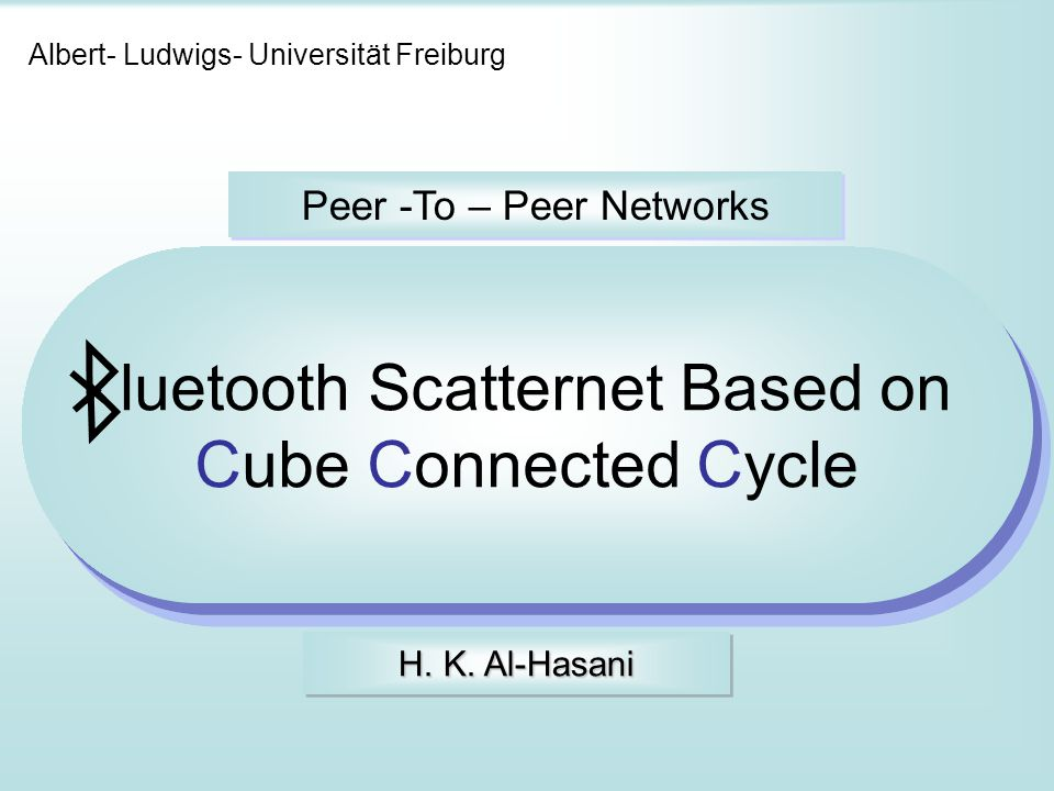 Albert- Ludwigs- Universität Freiburg Peer -To – Peer Networks luetooth Scatternet Based on Cube Connected Cycle H. K. Al-Hasani