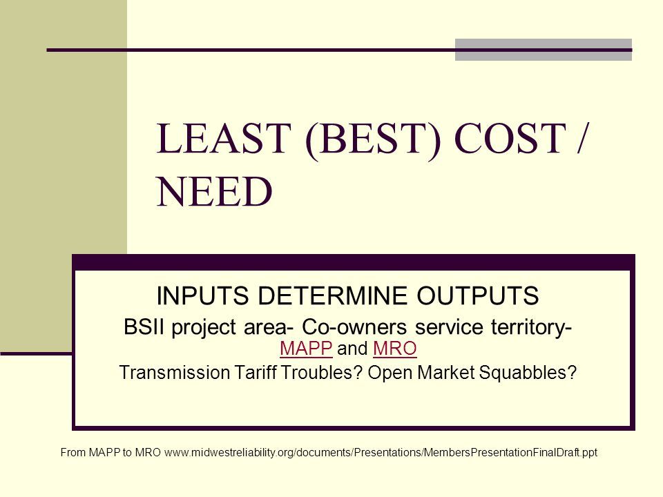 LEAST (BEST) COST / NEED INPUTS DETERMINE OUTPUTS BSII project area- Co-owners service territory- MAPP and MRO MAPPMRO Transmission Tariff Troubles.