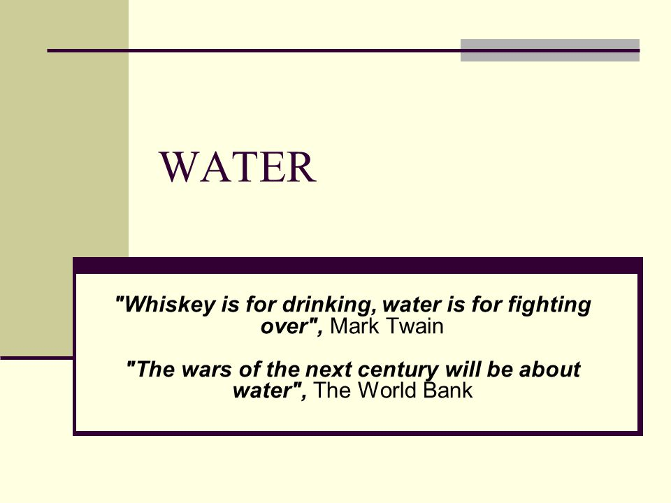 WATER Whiskey is for drinking, water is for fighting over , Mark Twain The wars of the next century will be about water , The World Bank