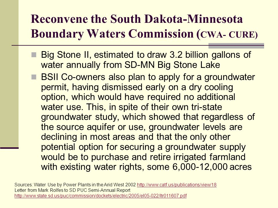 Reconvene the South Dakota-Minnesota Boundary Waters Commission ( CWA- CURE) Big Stone II, estimated to draw 3.2 billion gallons of water annually from SD-MN Big Stone Lake BSII Co-owners also plan to apply for a groundwater permit, having dismissed early on a dry cooling option, which would have required no additional water use.