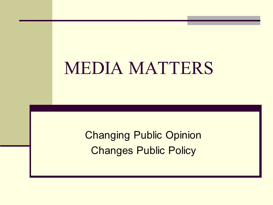 MEDIA MATTERS Changing Public Opinion Changes Public Policy