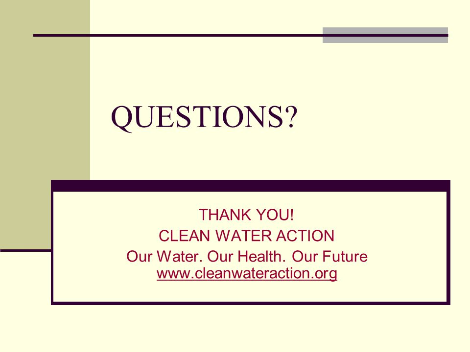 QUESTIONS. THANK YOU. CLEAN WATER ACTION Our Water.