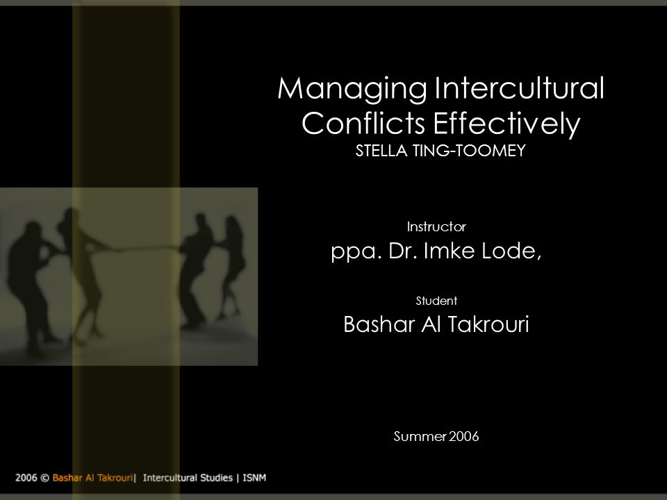 Managing Intercultural Conflicts Effectively STELLA TING-TOOMEY Instructor ppa. Dr. Imke Lode, Student Bashar Al Takrouri Summer 2006