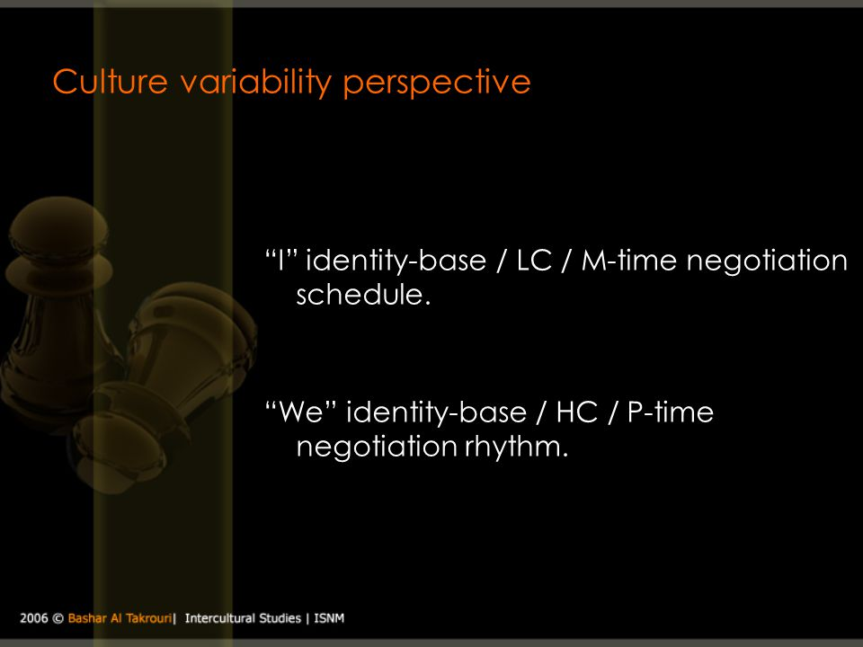 Culture variability perspective I identity-base / LC / M-time negotiation schedule. We identity-base / HC / P-time negotiation rhythm.
