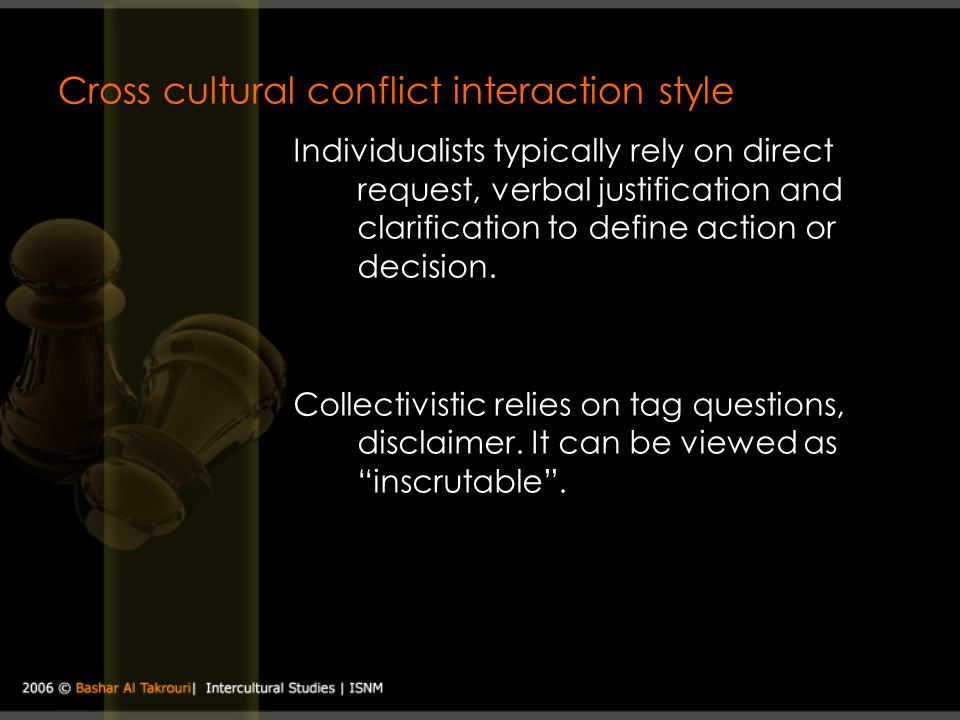 Cross cultural conflict interaction style Individualists typically rely on direct request, verbal justification and clarification to define action or
