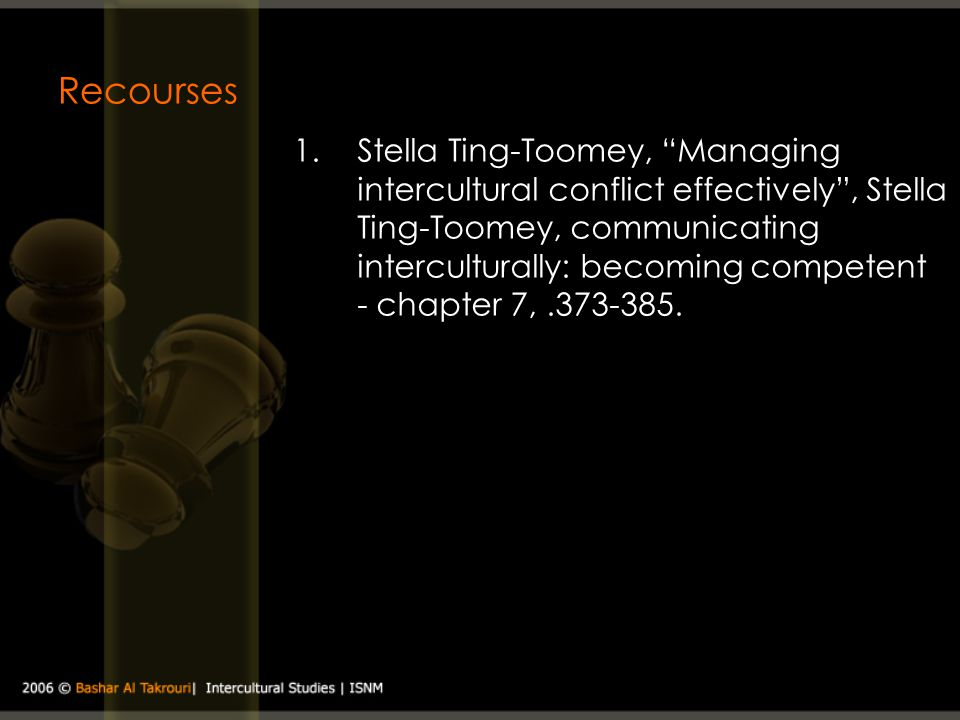 Recourses 1.Stella Ting-Toomey, Managing intercultural conflict effectively, Stella Ting-Toomey, communicating interculturally: becoming competent - c