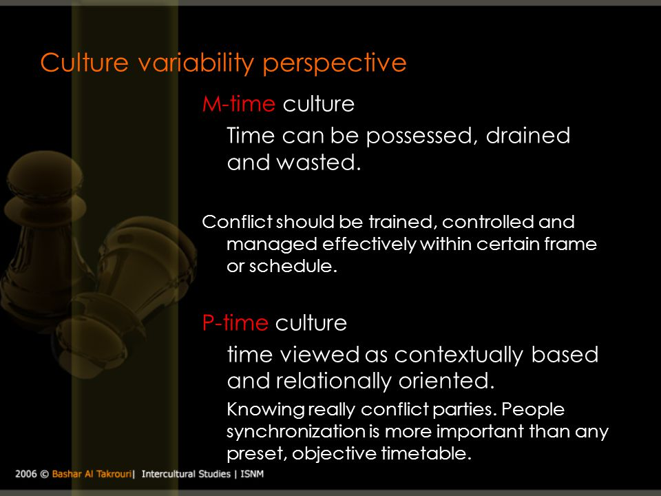 Culture variability perspective M-time culture Time can be possessed, drained and wasted. Conflict should be trained, controlled and managed effective