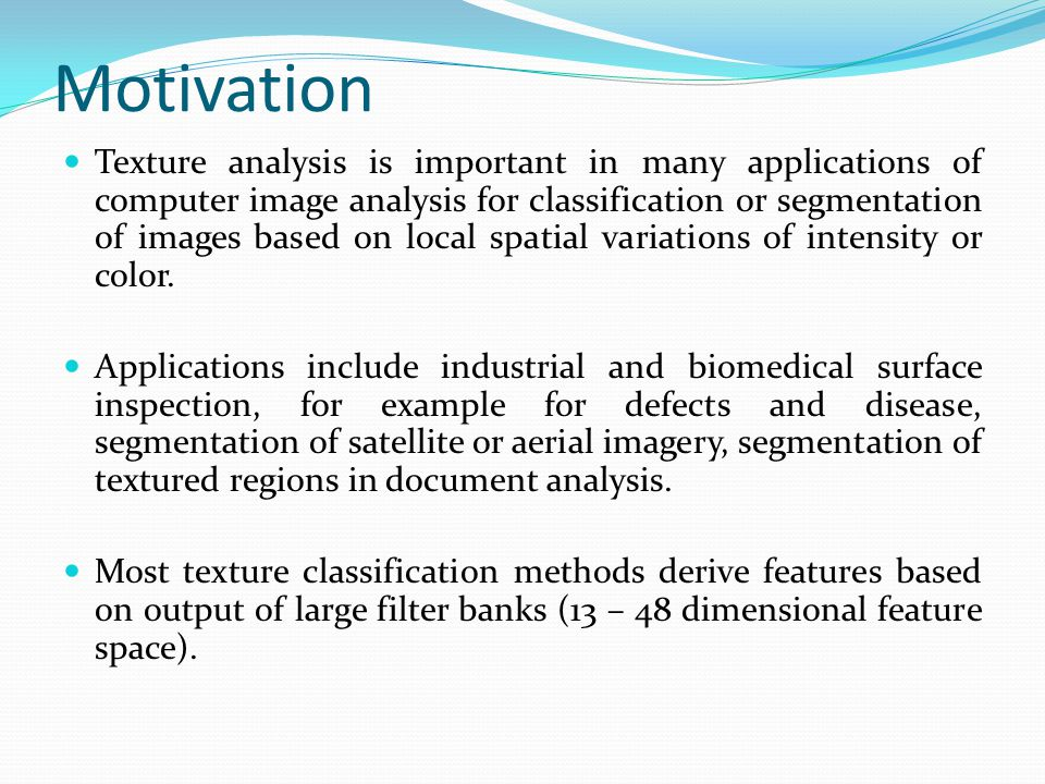 Motivation Texture analysis is important in many applications of computer image analysis for classification or segmentation of images based on local spatial variations of intensity or color.