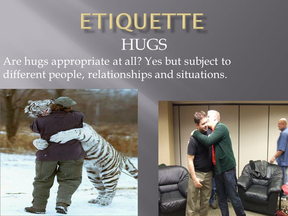 HUGS Are hugs appropriate at all.