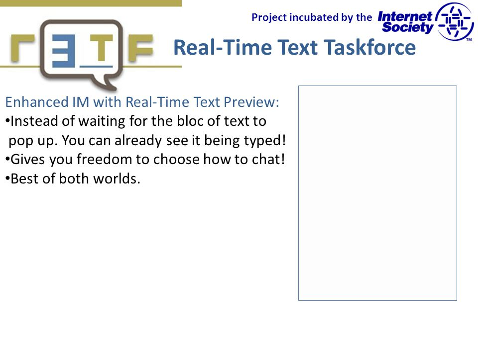 Real-Time Text Taskforce Project incubated by the Enhanced IM with Real-Time Text Preview: Instead of waiting for the bloc of text to pop up.