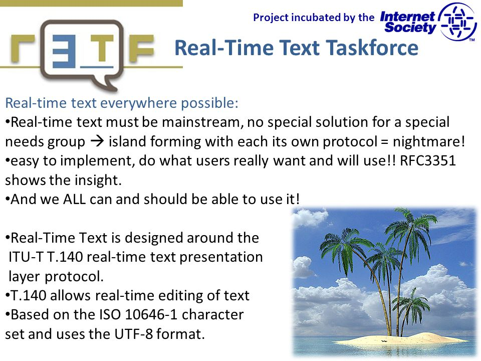 Real-Time Text Taskforce Project incubated by the Real-time text everywhere possible: Real-time text must be mainstream, no special solution for a special needs group island forming with each its own protocol = nightmare.