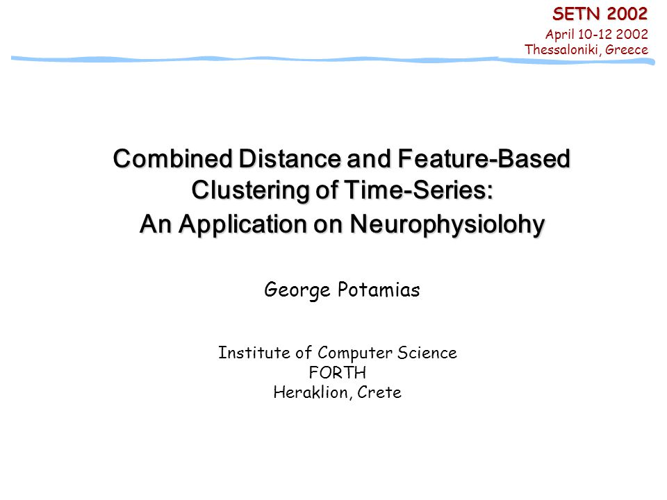 SETN 2002, April 11 2002, Thessaloniki, Greece -- George Potamias, ICS/FORTH Combined Distance & Feature-Based Clustering of Time-Series: An Application on Neurophysiology 1/00 Combined Distance and Feature-Based Clustering of Time-Series: An Application on Neurophysiolohy George Potamias Institute of Computer Science FORTH Heraklion, Crete SETN 2002 April 10-12 2002 Thessaloniki, Greece