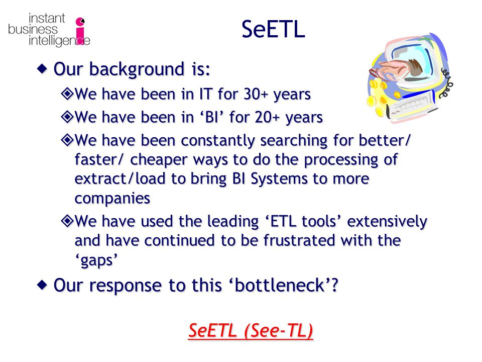 SeETL Our background is: Our background is: We have been in IT for 30+ years We have been in IT for 30+ years We have been in BI for 20+ years We have been in BI for 20+ years We have been constantly searching for better/ faster/ cheaper ways to do the processing of extract/load to bring BI Systems to more companies We have been constantly searching for better/ faster/ cheaper ways to do the processing of extract/load to bring BI Systems to more companies We have used the leading ETL tools extensively and have continued to be frustrated with the gaps We have used the leading ETL tools extensively and have continued to be frustrated with the gaps Our response to this bottleneck.