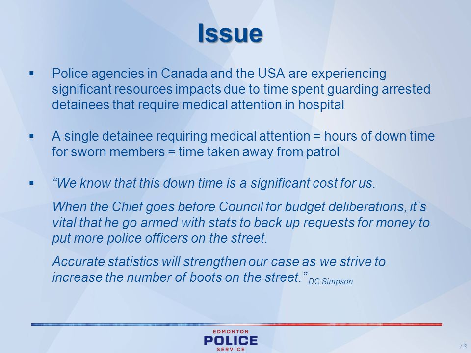 Issue Police agencies in Canada and the USA are experiencing significant resources impacts due to time spent guarding arrested detainees that require medical attention in hospital A single detainee requiring medical attention = hours of down time for sworn members = time taken away from patrol We know that this down time is a significant cost for us.