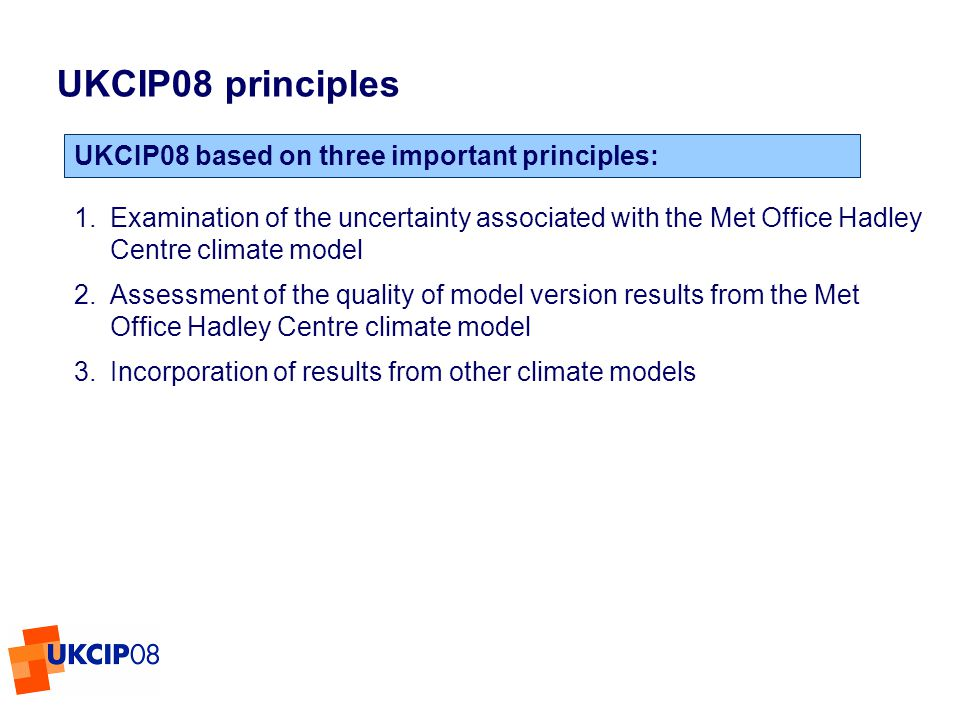 © UKCIP 2006 1.Examination of the uncertainty associated with the Met Office Hadley Centre climate model 2.Assessment of the quality of model version results from the Met Office Hadley Centre climate model 3.Incorporation of results from other climate models UKCIP08 principles UKCIP08 based on three important principles: