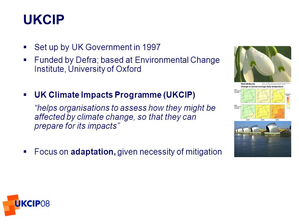 © UKCIP 2006 UKCIP Set up by UK Government in 1997 Funded by Defra; based at Environmental Change Institute, University of Oxford UK Climate Impacts Programme (UKCIP) helps organisations to assess how they might be affected by climate change, so that they can prepare for its impacts Focus on adaptation, given necessity of mitigation