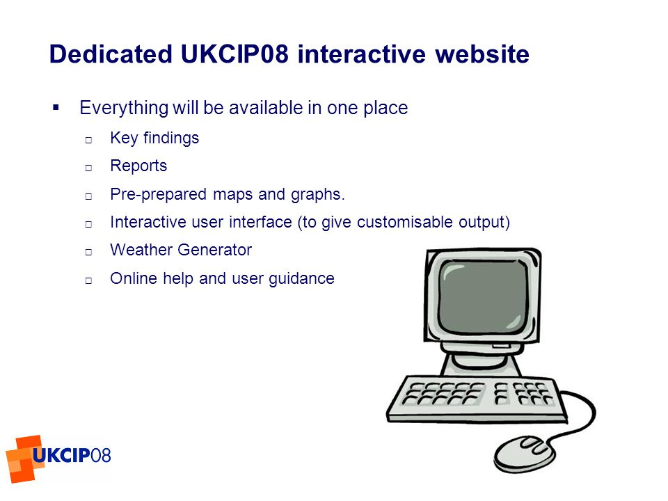 © UKCIP 2006 Dedicated UKCIP08 interactive website Everything will be available in one place Key findings Reports Pre-prepared maps and graphs.