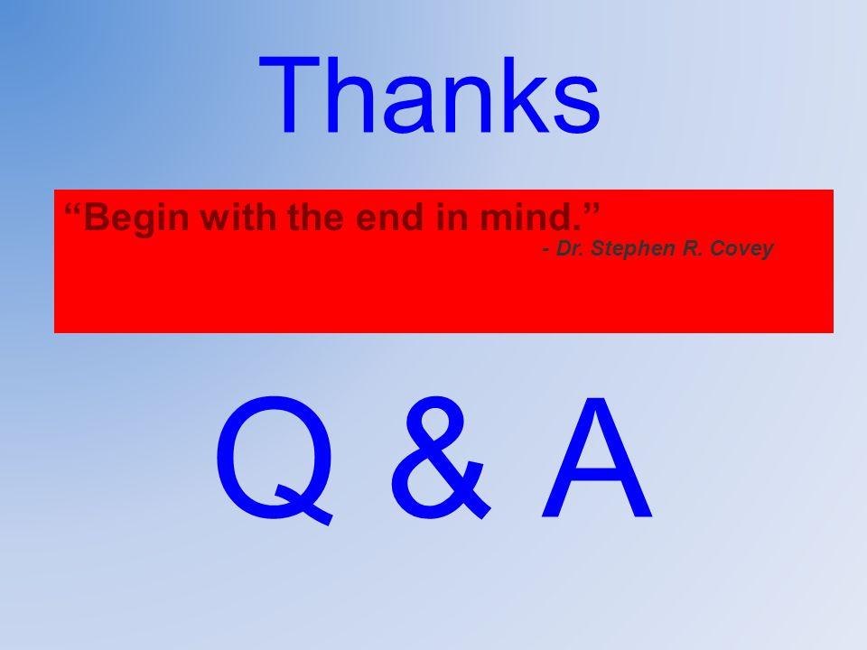 Thanks Q & A Begin with the end in mind. - Dr. Stephen R. Covey