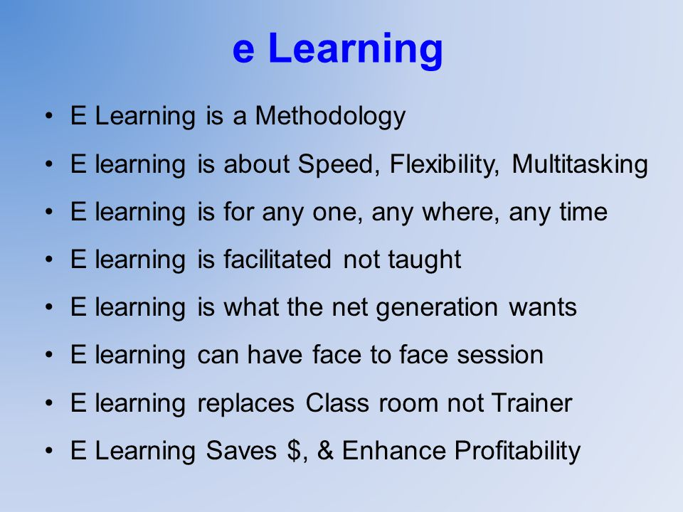 e Learning E Learning is a Methodology E learning is about Speed, Flexibility, Multitasking E learning is for any one, any where, any time E learning