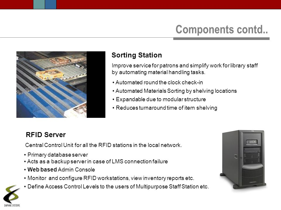 Components contd.. RFID Server Central Control Unit for all the RFID stations in the local network. Primary database server Acts as a backup server in