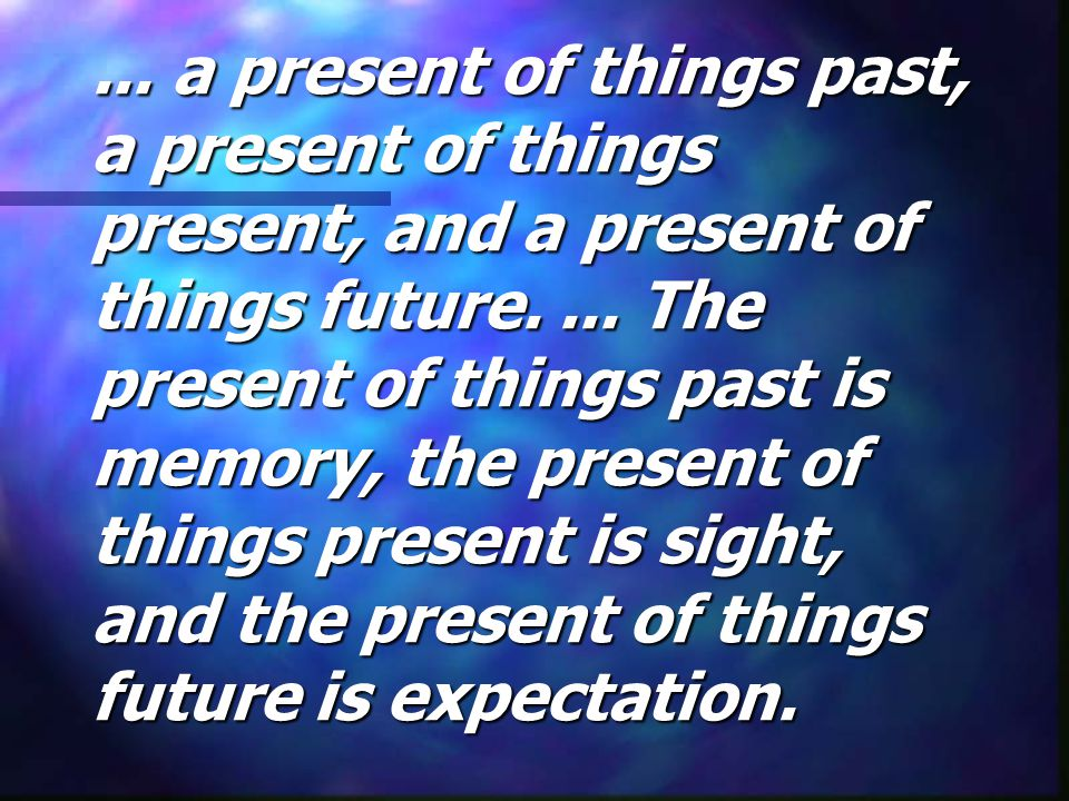 ...a present of things past, a present of things present, and a present of things future....