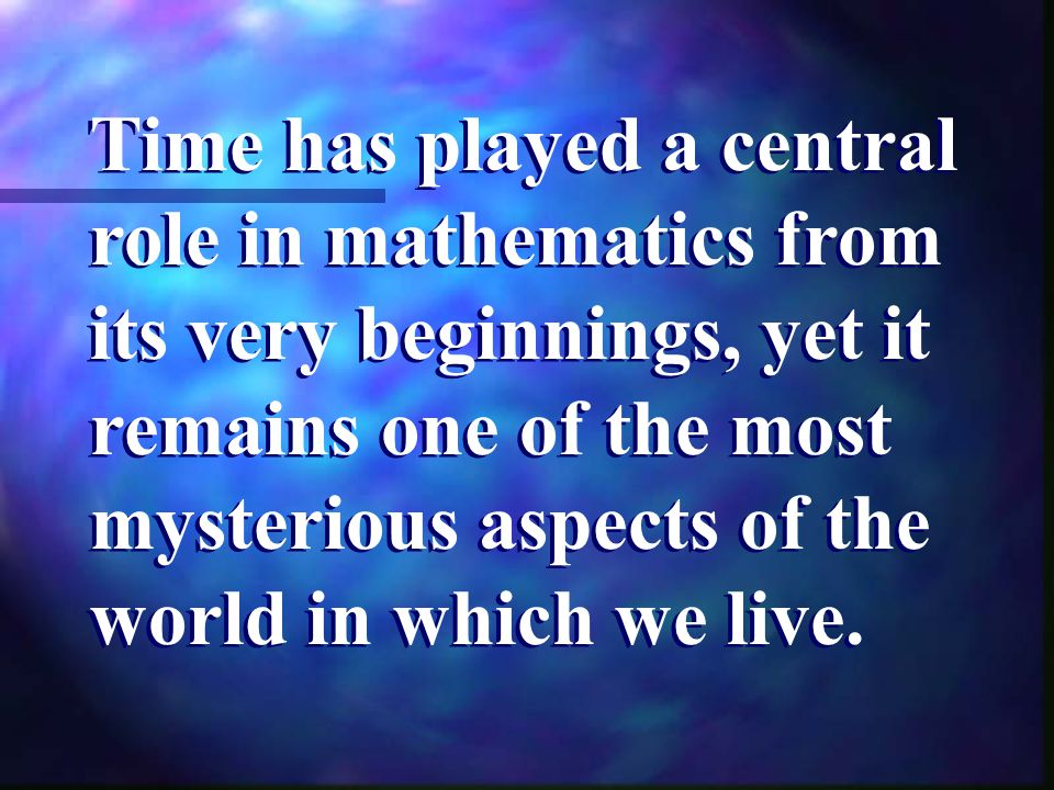 Time has played a central role in mathematics from its very beginnings, yet it remains one of the most mysterious aspects of the world in which we liv