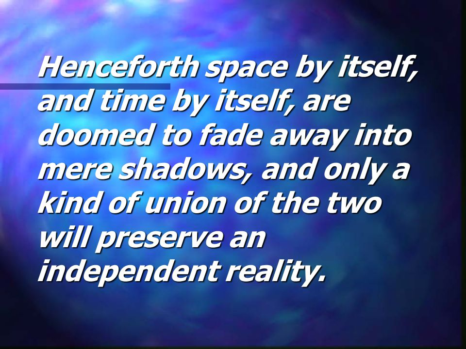 Henceforth space by itself, and time by itself, are doomed to fade away into mere shadows, and only a kind of union of the two will preserve an indepe