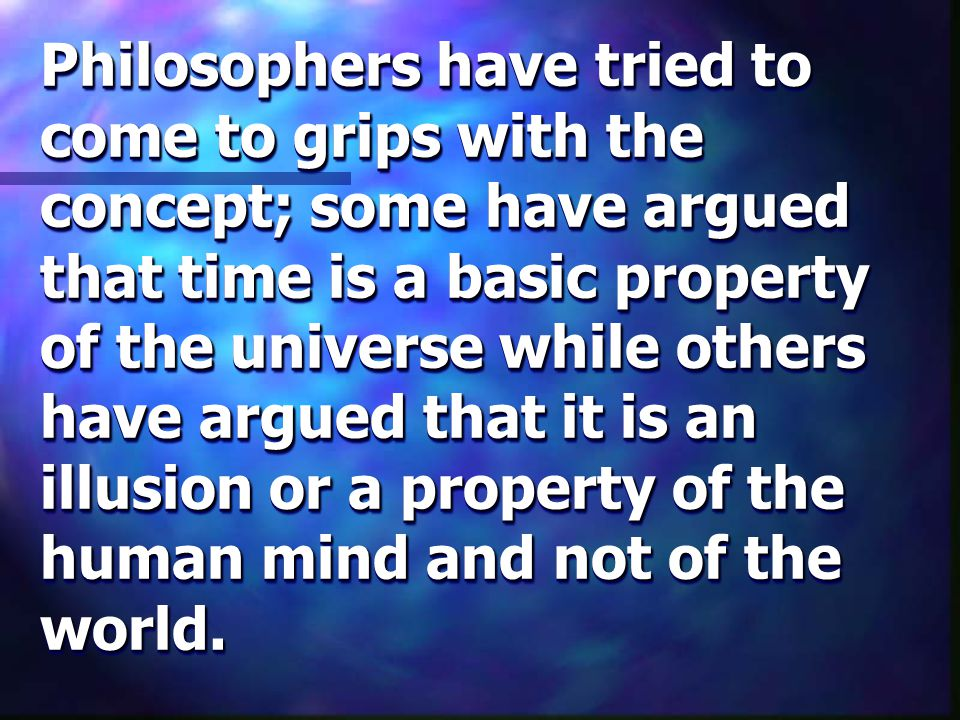 Philosophers have tried to come to grips with the concept; some have argued that time is a basic property of the universe while others have argued that it is an illusion or a property of the human mind and not of the world.