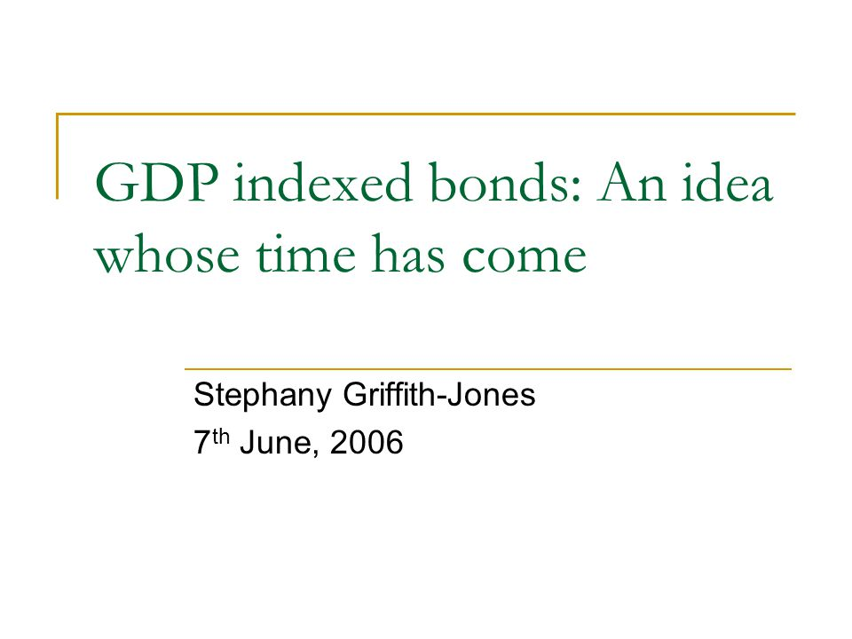 GDP indexed bonds: An idea whose time has come Stephany Griffith-Jones 7 th June, 2006