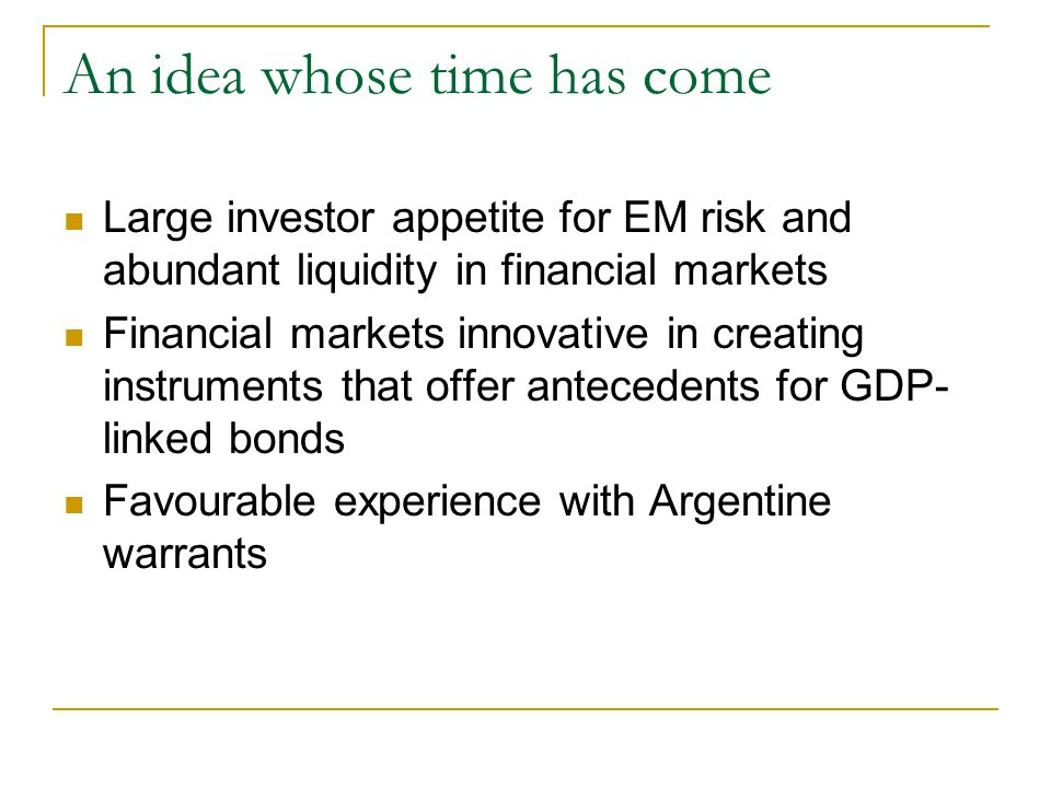 An idea whose time has come Large investor appetite for EM risk and abundant liquidity in financial markets Financial markets innovative in creating instruments that offer antecedents for GDP- linked bonds Favourable experience with Argentine warrants