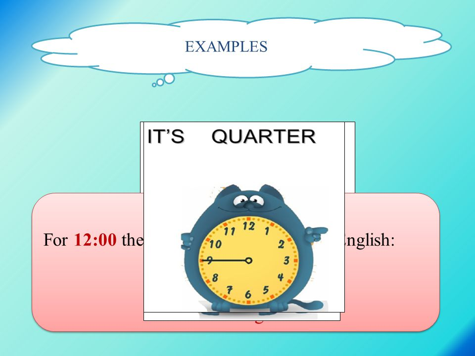 EXAMPLES REMEMBER: For 12:00 there are four expressions in English: twelve o clock at midday = at noon at midnight REMEMBER: For 12:00 there are four expressions in English: twelve o clock at midday = at noon at midnight