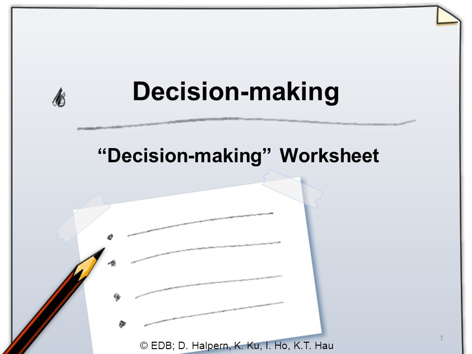 © EDB; D. Halpern, K. Ku, I. Ho, K.T. Hau 1 Decision-making Decision-making Worksheet